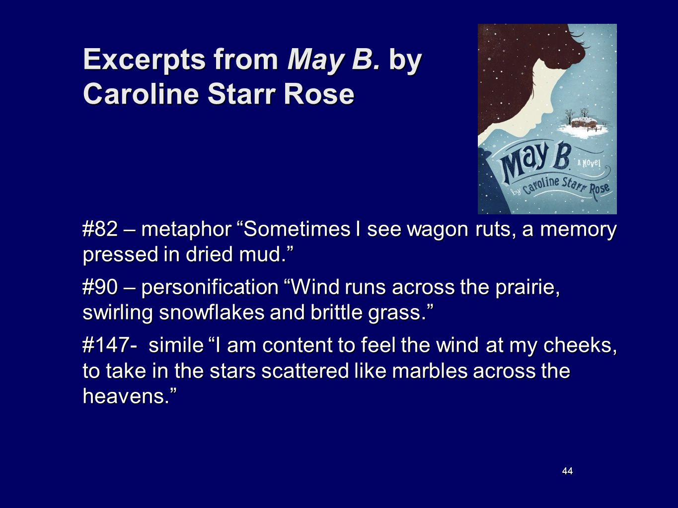 44 Excerpts from May B. by Caroline Starr Rose #82 – metaphor Sometimes I see wagon ruts, a memory pressed in dried mud. #90 – personification Wind ru