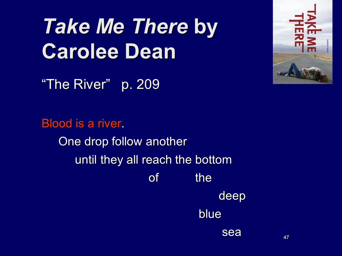 47 Take Me There by Carolee Dean The River p. 209 Blood is a river. One drop follow another One drop follow another until they all reach the bottom un