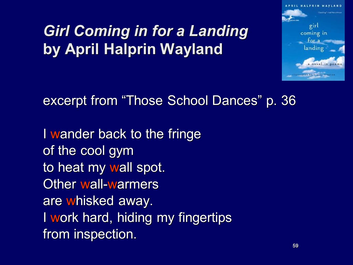 59 Girl Coming in for a Landing by April Halprin Wayland excerpt from Those School Dances p. 36 I wander back to the fringe of the cool gym to heat my