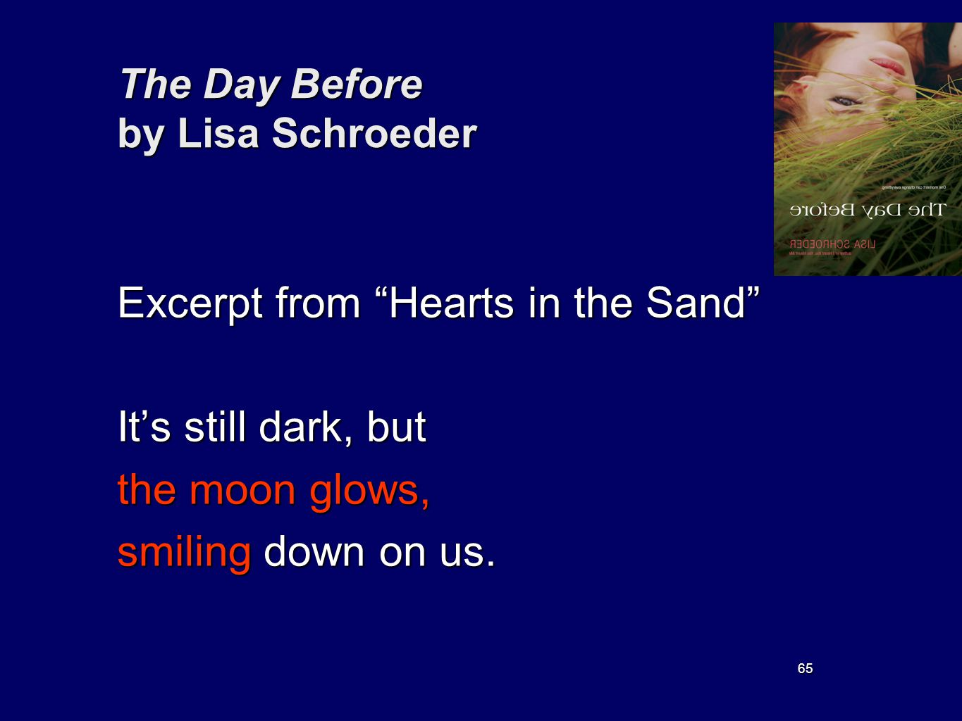 65 The Day Before by Lisa Schroeder Excerpt from Hearts in the Sand Its still dark, but the moon glows, smiling down on us.