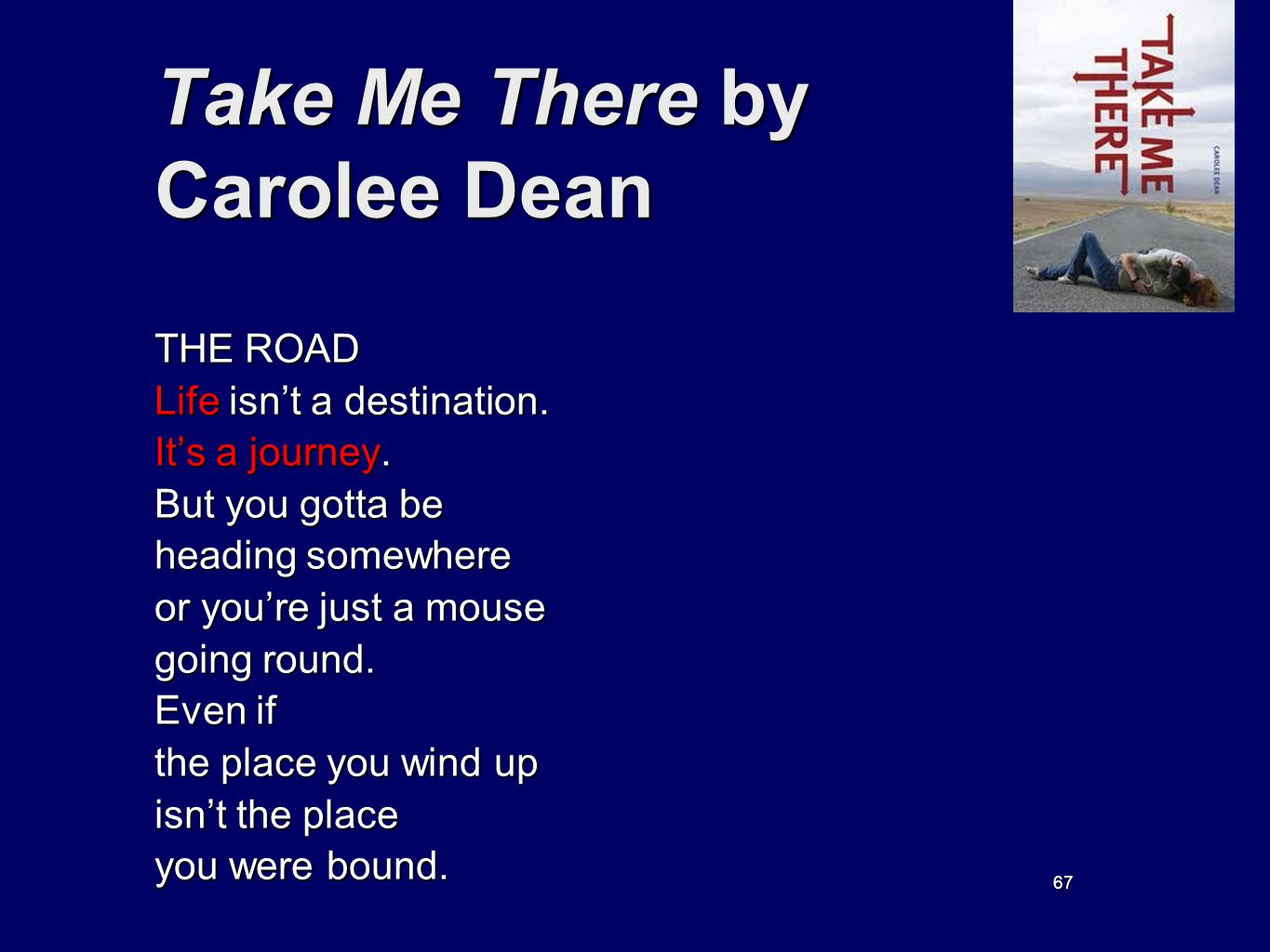 67 Take Me There by Carolee Dean THE ROAD Life isnt a destination. Its a journey. But you gotta be heading somewhere or youre just a mouse going round
