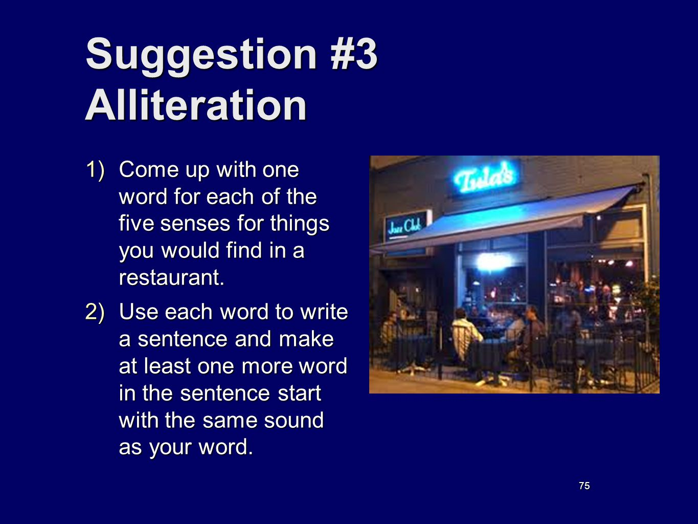 75 Suggestion #3 Alliteration 1) Come up with one word for each of the five senses for things you would find in a restaurant. 2) Use each word to writ