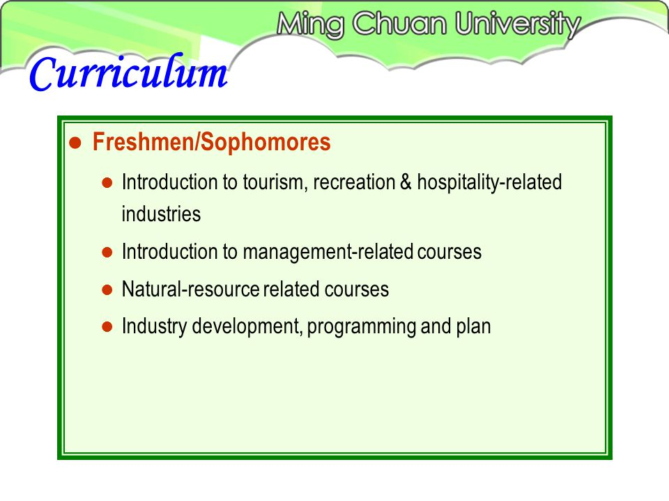 Freshmen/Sophomores Introduction to tourism, recreation & hospitality-related industries Introduction to management-related courses Natural-resource related courses Industry development, programming and plan Curriculum