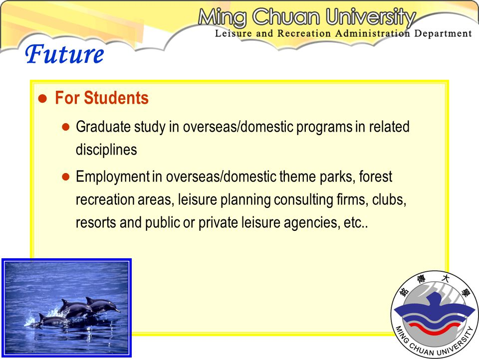 For Students Graduate study in overseas/domestic programs in related disciplines Employment in overseas/domestic theme parks, forest recreation areas, leisure planning consulting firms, clubs, resorts and public or private leisure agencies, etc..