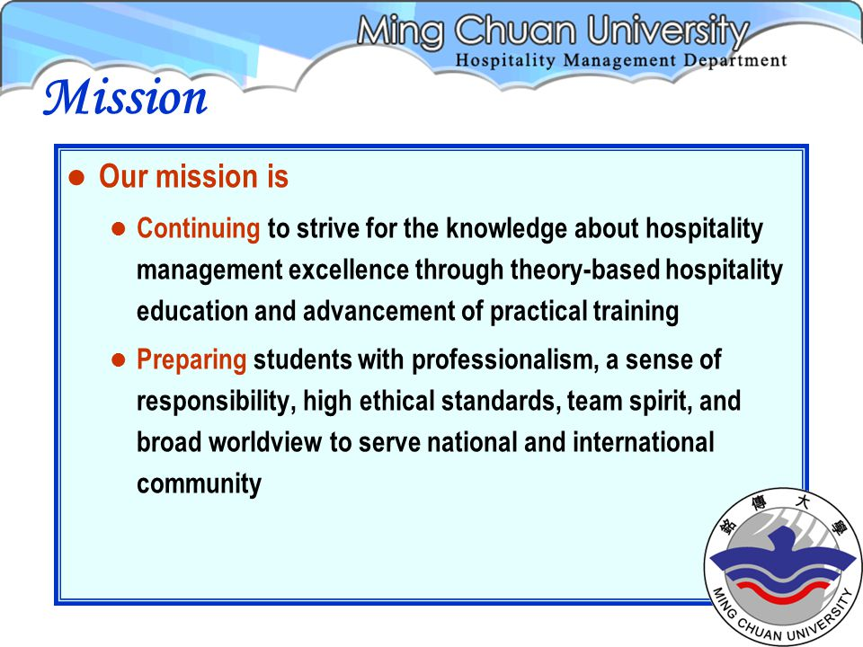 Our mission is Continuing to strive for the knowledge about hospitality management excellence through theory-based hospitality education and advancement of practical training Preparing students with professionalism, a sense of responsibility, high ethical standards, team spirit, and broad worldview to serve national and international community Mission