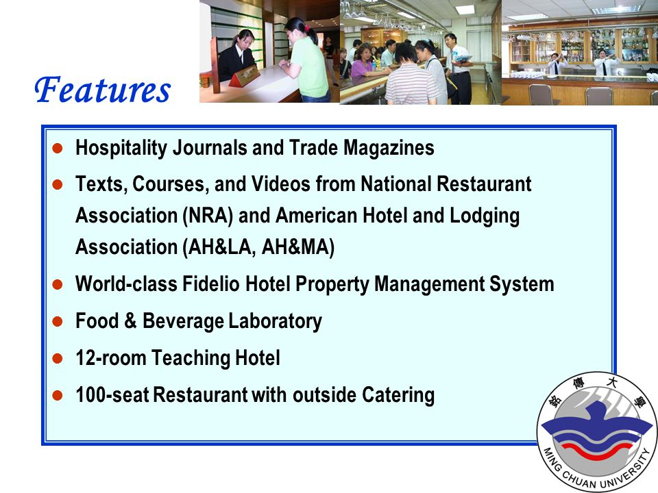 Hospitality Journals and Trade Magazines Texts, Courses, and Videos from National Restaurant Association (NRA) and American Hotel and Lodging Association (AH&LA, AH&MA) World-class Fidelio Hotel Property Management System Food & Beverage Laboratory 12-room Teaching Hotel 100-seat Restaurant with outside Catering Features