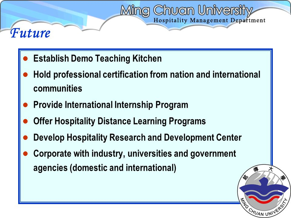 Establish Demo Teaching Kitchen Hold professional certification from nation and international communities Provide International Internship Program Offer Hospitality Distance Learning Programs Develop Hospitality Research and Development Center Corporate with industry, universities and government agencies (domestic and international) Future