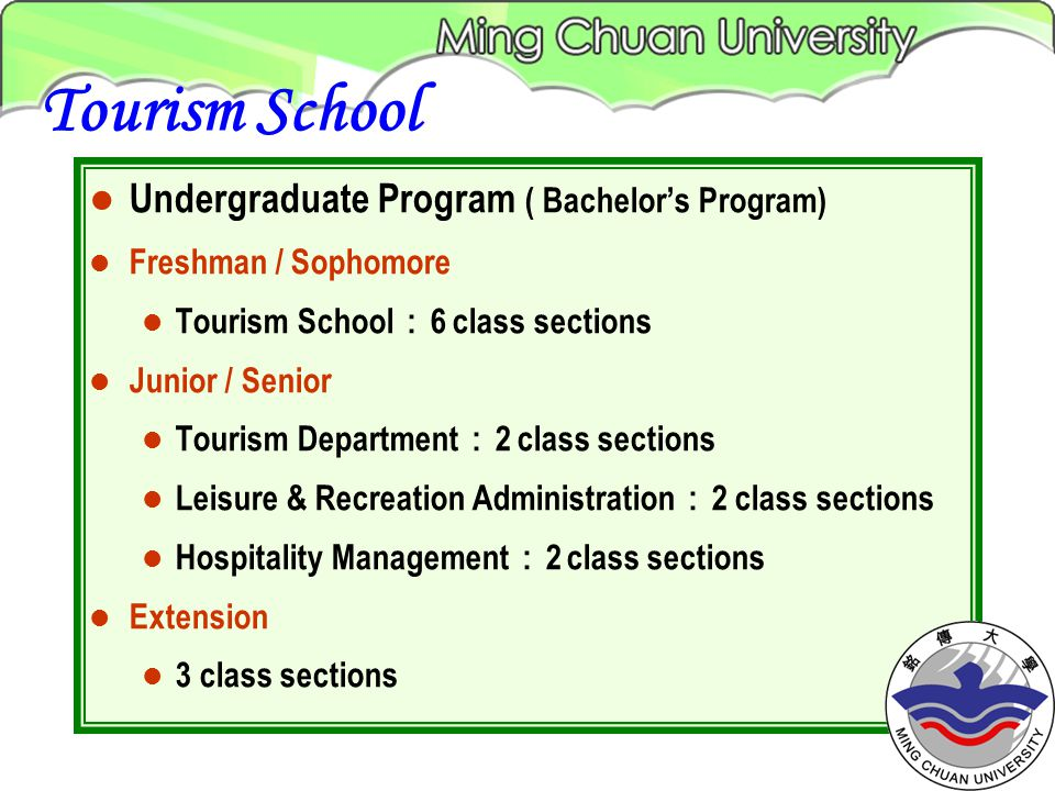 Undergraduate Program ( Bachelors Program) Freshman / Sophomore Tourism School 6 class sections Junior / Senior Tourism Department 2 class sections Leisure & Recreation Administration 2 class sections Hospitality Management 2 class sections Extension 3 class sections Tourism School