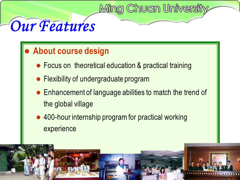 About course design Focus on theoretical education & practical training Flexibility of undergraduate program Enhancement of language abilities to match the trend of the global village 400-hour internship program for practical working experience Our Features