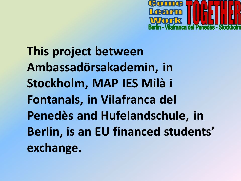 This project between Ambassadörsakademin, in Stockholm, MAP IES Milà i Fontanals, in Vilafranca del Penedès and Hufelandschule, in Berlin, is an EU financed students exchange.