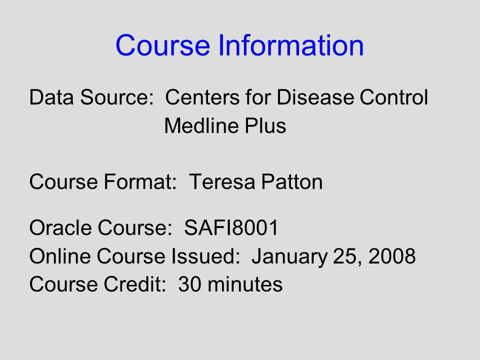 Course Information Data Source: Centers for Disease Control Medline Plus Course Format: Teresa Patton Oracle Course: SAFI8001 Online Course Issued: Ja