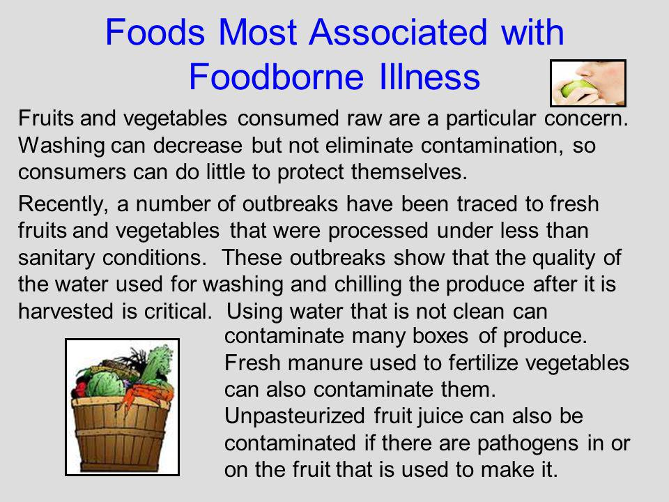 Foods Most Associated with Foodborne Illness Fruits and vegetables consumed raw are a particular concern. Washing can decrease but not eliminate conta