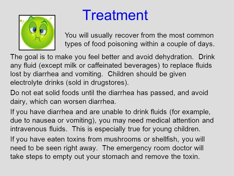 Treatment The goal is to make you feel better and avoid dehydration. Drink any fluid (except milk or caffeinated beverages) to replace fluids lost by