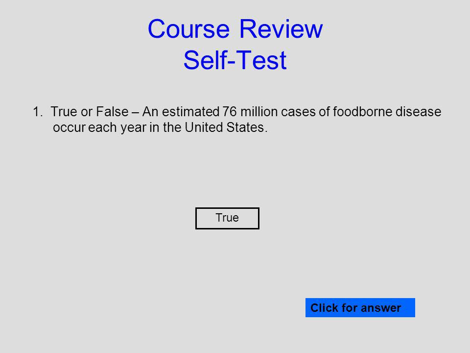 Course Review Self-Test 1. True or False – An estimated 76 million cases of foodborne disease occur each year in the United States. True Click for ans