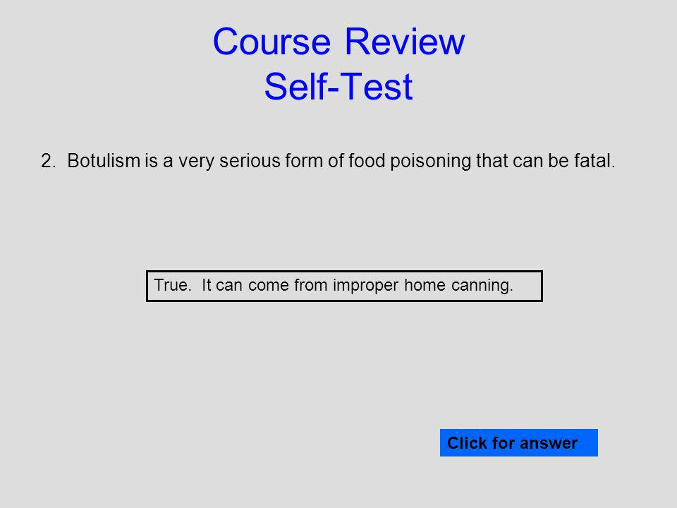 Course Review Self-Test 2. Botulism is a very serious form of food poisoning that can be fatal. Click for answer True. It can come from improper home