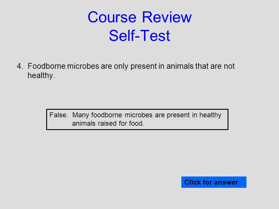 Course Review Self-Test 4. Foodborne microbes are only present in animals that are not healthy. Click for answer False. Many foodborne microbes are pr