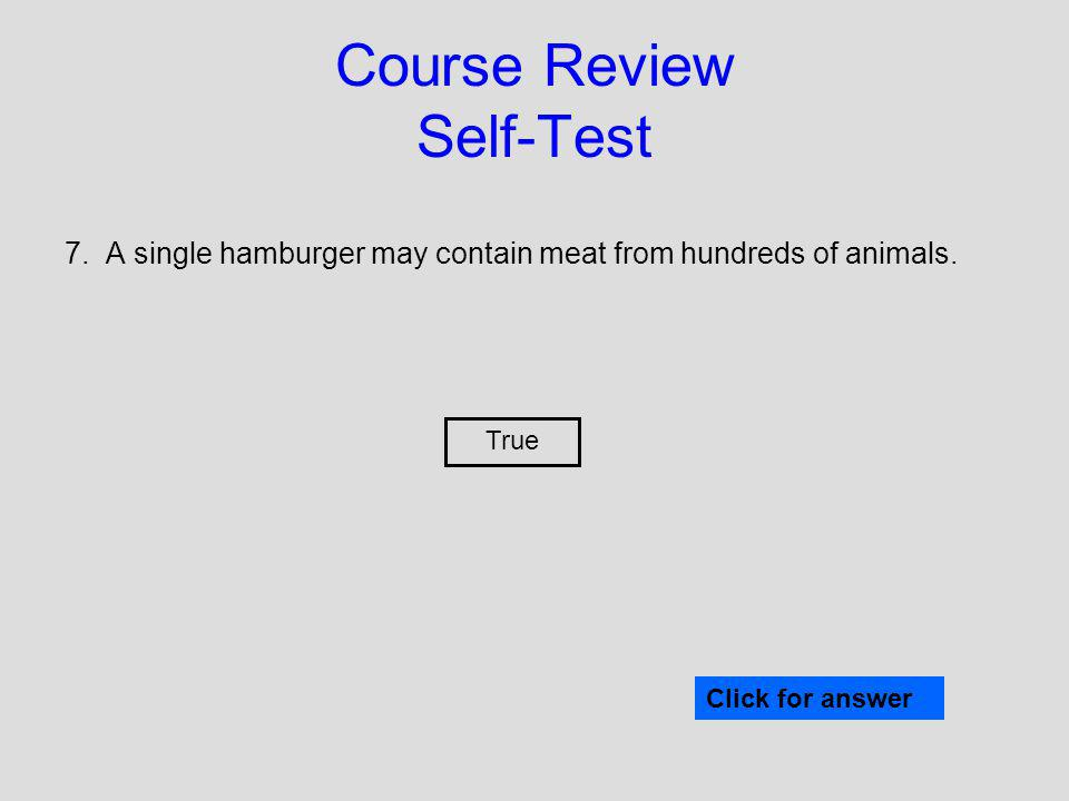 7. A single hamburger may contain meat from hundreds of animals. Click for answer True Course Review Self-Test