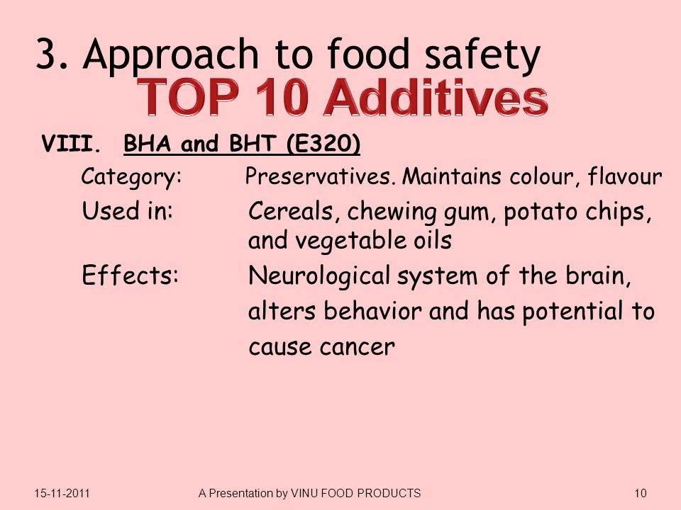 3. Approach to food safety VIII. BHA and BHT (E320) Category: Preservatives. Maintains colour, flavour Used in: Cereals, chewing gum, potato chips, an