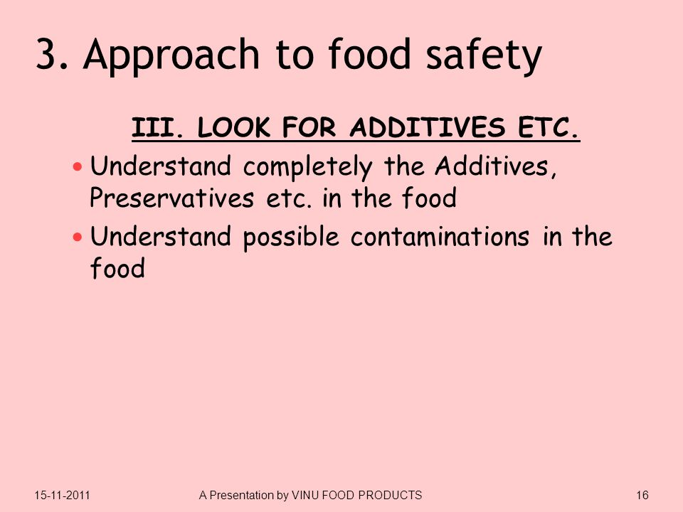 3. Approach to food safety III. LOOK FOR ADDITIVES ETC. Understand completely the Additives, Preservatives etc. in the food Understand possible contam