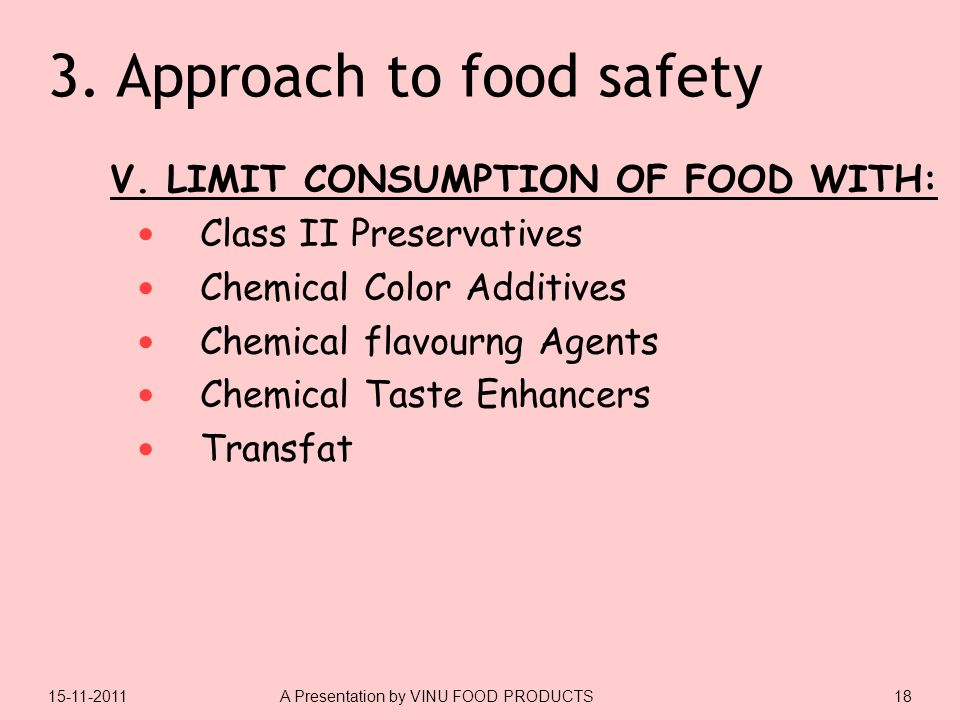 3. Approach to food safety V. LIMIT CONSUMPTION OF FOOD WITH: Class II Preservatives Chemical Color Additives Chemical flavourng Agents Chemical Taste