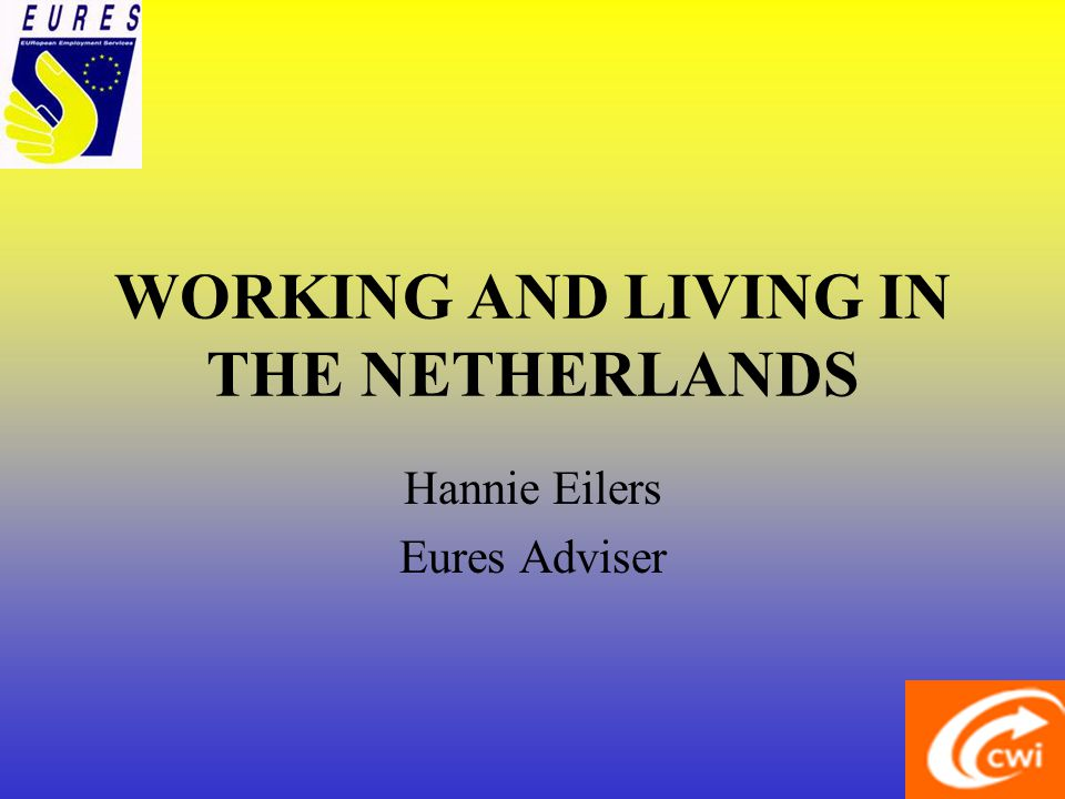 WORKING AND LIVING IN THE NETHERLANDS Hannie Eilers Eures Adviser