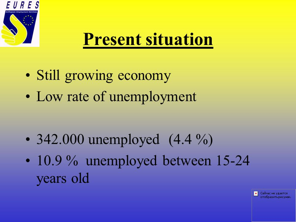 Present situation Still growing economy Low rate of unemployment 342.000 unemployed (4.4 %) 10.9 % unemployed between 15-24 years old