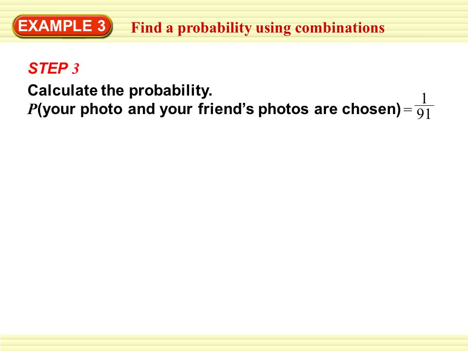 EXAMPLE 3 Find a probability using combinations STEP 3 Calculate the probability. P (your photo and your friends photos are chosen) = 91 1
