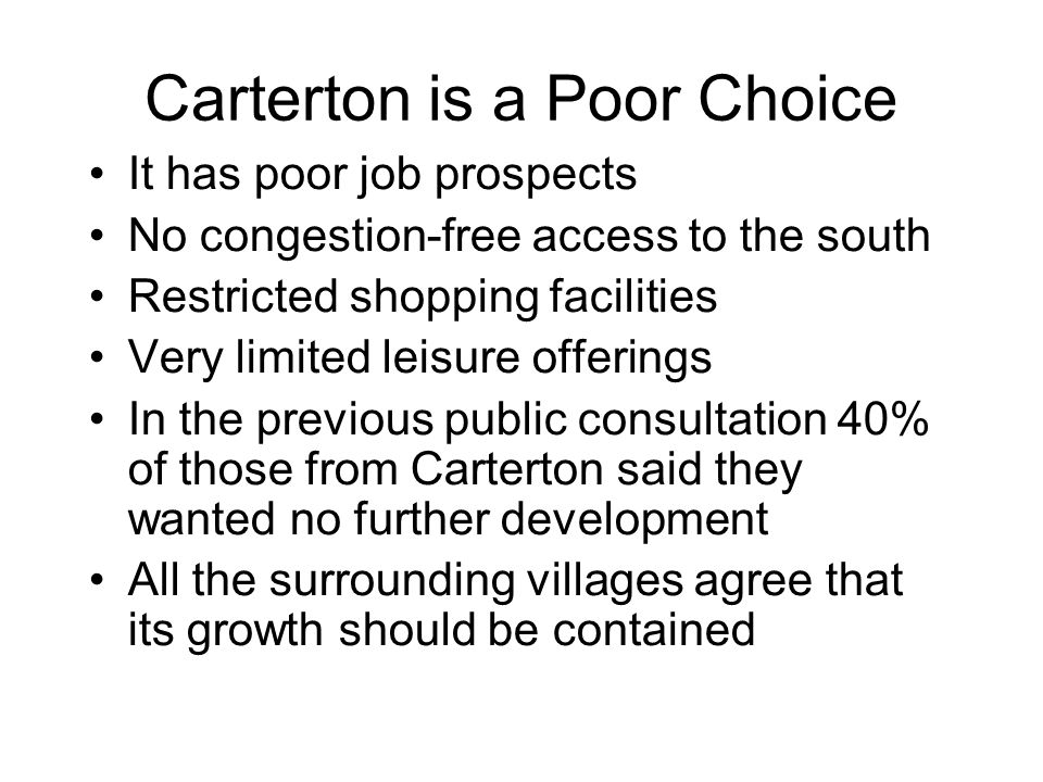 Carterton is a Poor Choice It has poor job prospects No congestion-free access to the south Restricted shopping facilities Very limited leisure offerings In the previous public consultation 40% of those from Carterton said they wanted no further development All the surrounding villages agree that its growth should be contained