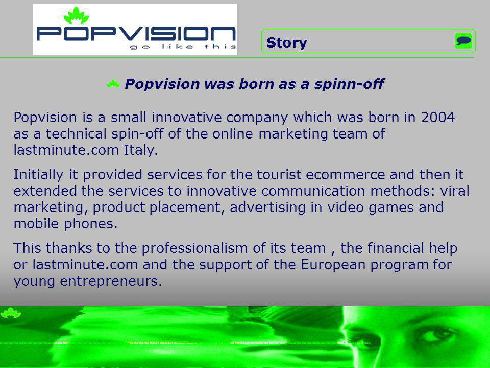 Popvision is a small innovative company which was born in 2004 as a technical spin-off of the online marketing team of lastminute.com Italy.