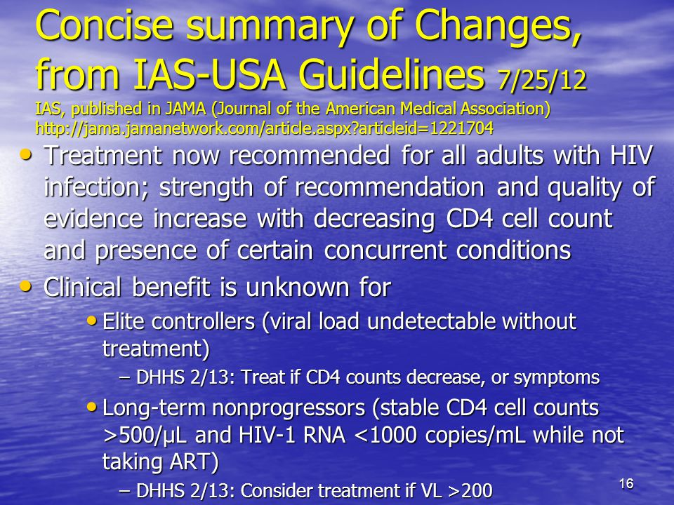Concise summary of Changes, from IAS-USA Guidelines 7/25/12 IAS, published in JAMA (Journal of the American Medical Association) http://jama.jamanetwork.com/article.aspx articleid=1221704 Treatment now recommended for all adults with HIV infection; strength of recommendation and quality of evidence increase with decreasing CD4 cell count and presence of certain concurrent conditions Treatment now recommended for all adults with HIV infection; strength of recommendation and quality of evidence increase with decreasing CD4 cell count and presence of certain concurrent conditions Clinical benefit is unknown for Clinical benefit is unknown for Elite controllers (viral load undetectable without treatment) Elite controllers (viral load undetectable without treatment) –DHHS 2/13: Treat if CD4 counts decrease, or symptoms Long-term nonprogressors (stable CD4 cell counts >500/μL and HIV-1 RNA 500/μL and HIV-1 RNA <1000 copies/mL while not taking ART) –DHHS 2/13: Consider treatment if VL >200 16