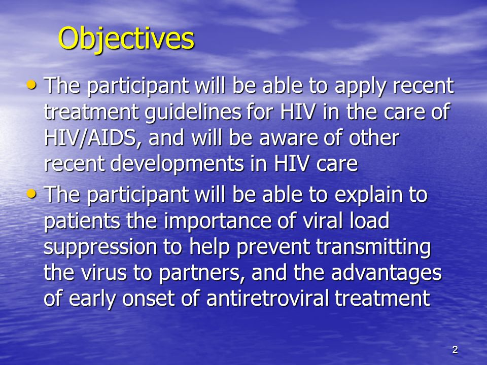 Objectives The participant will be able to apply recent treatment guidelines for HIV in the care of HIV/AIDS, and will be aware of other recent develo