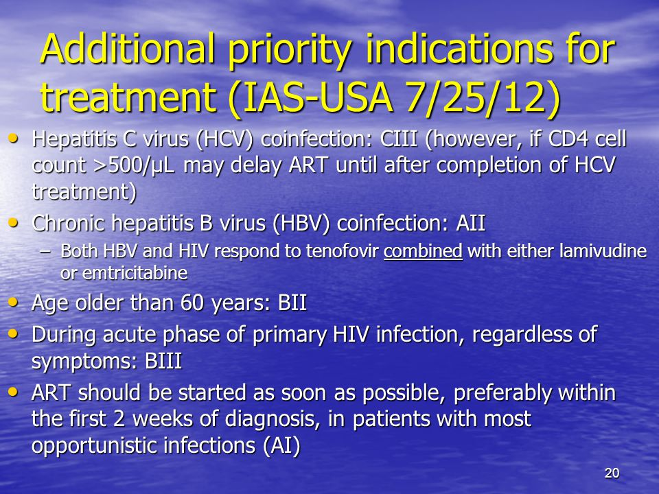 Additional priority indications for treatment (IAS-USA 7/25/12) Hepatitis C virus (HCV) coinfection: CIII (however, if CD4 cell count >500/μL may delay ART until after completion of HCV treatment) Hepatitis C virus (HCV) coinfection: CIII (however, if CD4 cell count >500/μL may delay ART until after completion of HCV treatment) Chronic hepatitis B virus (HBV) coinfection: AII Chronic hepatitis B virus (HBV) coinfection: AII –Both HBV and HIV respond to tenofovir combined with either lamivudine or emtricitabine Age older than 60 years: BII Age older than 60 years: BII During acute phase of primary HIV infection, regardless of symptoms: BIII During acute phase of primary HIV infection, regardless of symptoms: BIII ART should be started as soon as possible, preferably within the first 2 weeks of diagnosis, in patients with most opportunistic infections (AI) ART should be started as soon as possible, preferably within the first 2 weeks of diagnosis, in patients with most opportunistic infections (AI) 20