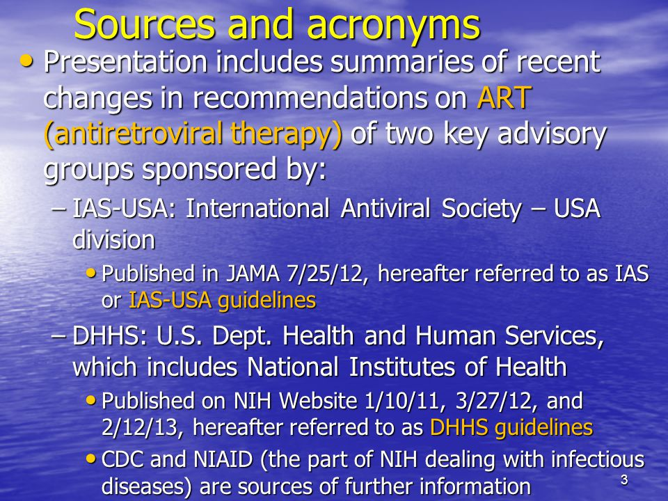 Sources and acronyms Presentation includes summaries of recent changes in recommendations on ART (antiretroviral therapy) of two key advisory groups sponsored by: Presentation includes summaries of recent changes in recommendations on ART (antiretroviral therapy) of two key advisory groups sponsored by: –IAS-USA: International Antiviral Society – USA division Published in JAMA 7/25/12, hereafter referred to as IAS or IAS-USA guidelines Published in JAMA 7/25/12, hereafter referred to as IAS or IAS-USA guidelines –DHHS: U.S.