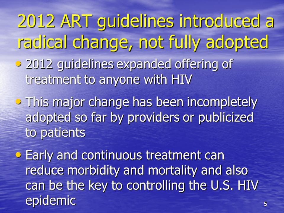 2012 ART guidelines introduced a radical change, not fully adopted 2012 guidelines expanded offering of treatment to anyone with HIV 2012 guidelines expanded offering of treatment to anyone with HIV This major change has been incompletely adopted so far by providers or publicized to patients This major change has been incompletely adopted so far by providers or publicized to patients Early and continuous treatment can reduce morbidity and mortality and also can be the key to controlling the U.S.