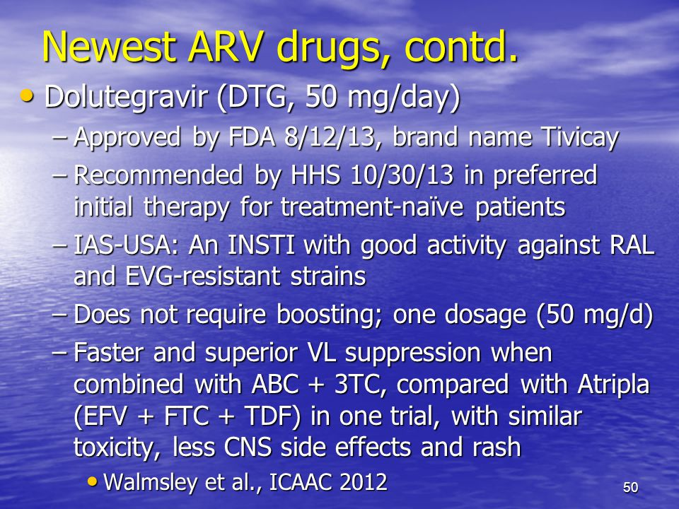 Newest ARV drugs, contd. Dolutegravir (DTG, 50 mg/day) Dolutegravir (DTG, 50 mg/day) –Approved by FDA 8/12/13, brand name Tivicay –Recommended by HHS