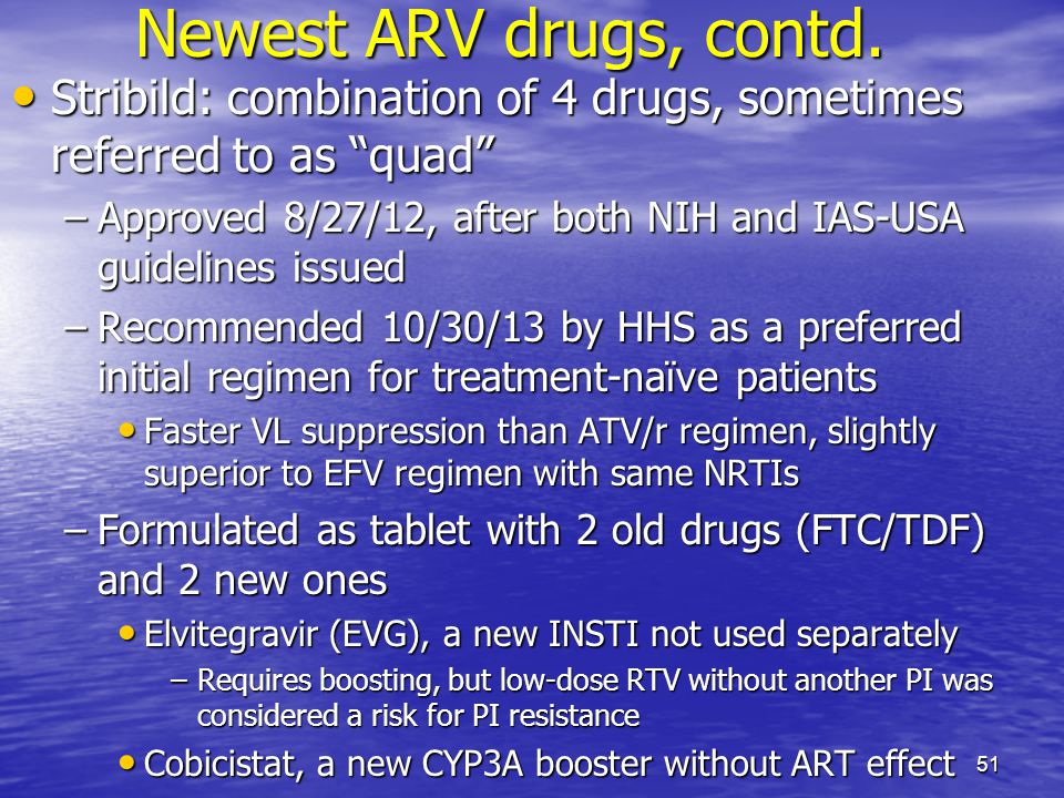 Newest ARV drugs, contd. Stribild: combination of 4 drugs, sometimes referred to as quad Stribild: combination of 4 drugs, sometimes referred to as qu