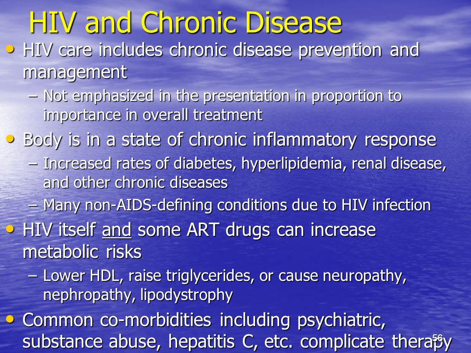 HIV and Chronic Disease HIV care includes chronic disease prevention and management HIV care includes chronic disease prevention and management –Not emphasized in the presentation in proportion to importance in overall treatment Body is in a state of chronic inflammatory response Body is in a state of chronic inflammatory response –Increased rates of diabetes, hyperlipidemia, renal disease, and other chronic diseases –Many non-AIDS-defining conditions due to HIV infection HIV itself and some ART drugs can increase metabolic risks HIV itself and some ART drugs can increase metabolic risks –Lower HDL, raise triglycerides, or cause neuropathy, nephropathy, lipodystrophy Common co-morbidities including psychiatric, substance abuse, hepatitis C, etc.