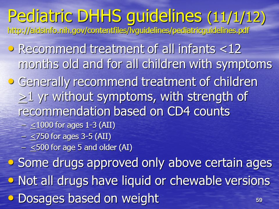 Pediatric DHHS guidelines (11/1/12) http://aidsinfo.nih.gov/contentfiles/lvguidelines/pediatricguidelines.pdf Recommend treatment of all infants <12 months old and for all children with symptoms Recommend treatment of all infants <12 months old and for all children with symptoms Generally recommend treatment of children >1 yr without symptoms, with strength of recommendation based on CD4 counts Generally recommend treatment of children >1 yr without symptoms, with strength of recommendation based on CD4 counts –<1000 for ages 1-3 (AII) –<750 for ages 3-5 (AII) –<500 for age 5 and older (AI) Some drugs approved only above certain ages Some drugs approved only above certain ages Not all drugs have liquid or chewable versions Not all drugs have liquid or chewable versions Dosages based on weight Dosages based on weight 59