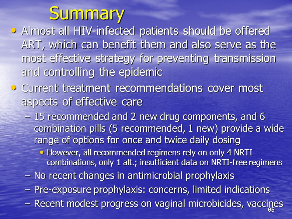 Summary Almost all HIV-infected patients should be offered ART, which can benefit them and also serve as the most effective strategy for preventing transmission and controlling the epidemic Almost all HIV-infected patients should be offered ART, which can benefit them and also serve as the most effective strategy for preventing transmission and controlling the epidemic Current treatment recommendations cover most aspects of effective care Current treatment recommendations cover most aspects of effective care –15 recommended and 2 new drug components, and 6 combination pills (5 recommended, 1 new) provide a wide range of options for once and twice daily dosing However, all recommended regimens rely on only 4 NRTI combinations, only 1 alt.; insufficient data on NRTI-free regimens However, all recommended regimens rely on only 4 NRTI combinations, only 1 alt.; insufficient data on NRTI-free regimens –No recent changes in antimicrobial prophylaxis –Pre-exposure prophylaxis: concerns, limited indications –Recent modest progress on vaginal microbicides, vaccines 65