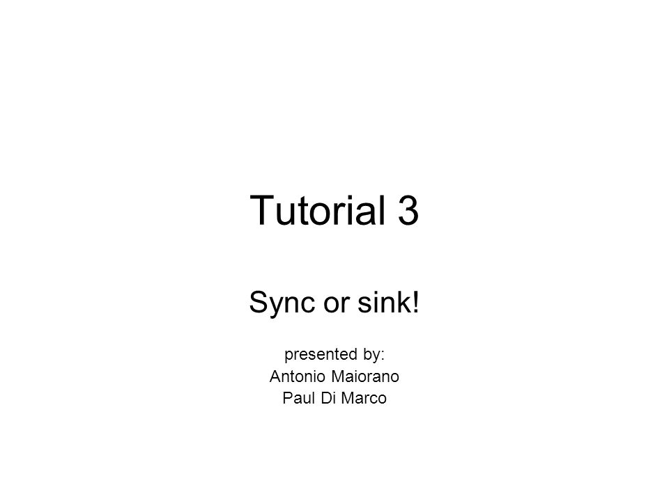 Tutorial 3 Sync or sink! presented by: Antonio Maiorano Paul Di Marco