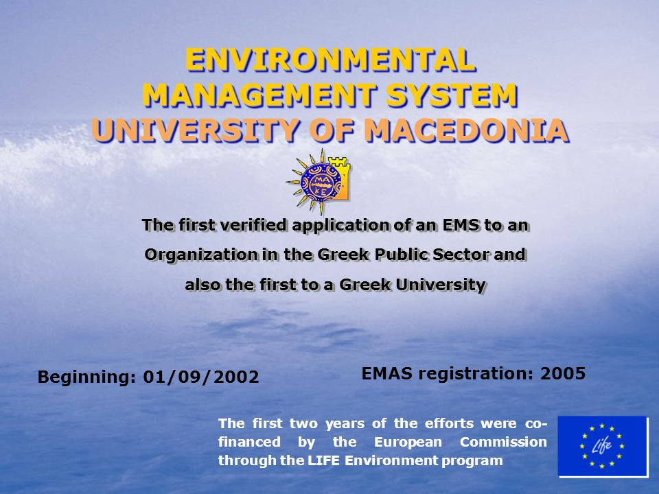 The first two years of the efforts were co- financed by the European Commission through the LIFE Environment program The first verified application of an EMS to an Organization in the Greek Public Sector and also the first to a Greek University Beginning: 01/09/2002 EMAS registration: 2005 ENVIRONMENTAL MANAGEMENT SYSTEM UNIVERSITY OF MACEDONIA ENVIRONMENTAL MANAGEMENT SYSTEM UNIVERSITY OF MACEDONIA