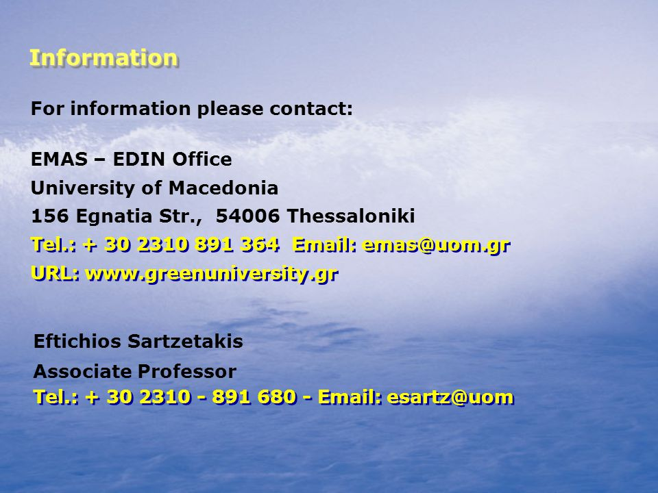 InformationInformation For information please contact: Εftichios Sartzetakis Associate Professor ΕΜΑS – EDIN Office University of Macedonia 156 Egnatia Str., 54006 Thessaloniki Τel.: + 30 2310 - 891 680 - Εmail: esartz@uom Τel.: + 30 2310 891 364 Εmail: emas@uom.gr URL: www.greenuniversity.gr Τel.: + 30 2310 891 364 Εmail: emas@uom.gr URL: www.greenuniversity.gr