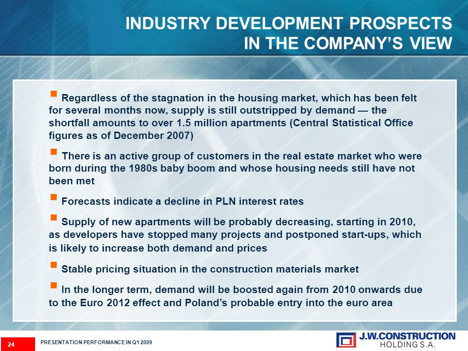 24 PRESENTATION PERFORMANCE IN Q1 2009 INDUSTRY DEVELOPMENT PROSPECTS IN THE COMPANYS VIEW Regardless of the stagnation in the housing market, which has been felt for several months now, supply is still outstripped by demand the shortfall amounts to over 1.5 million apartments (Central Statistical Office figures as of December 2007) There is an active group of customers in the real estate market who were born during the 1980s baby boom and whose housing needs still have not been met Forecasts indicate a decline in PLN interest rates Supply of new apartments will be probably decreasing, starting in 2010, as developers have stopped many projects and postponed start-ups, which is likely to increase both demand and prices Stable pricing situation in the construction materials market In the longer term, demand will be boosted again from 2010 onwards due to the Euro 2012 effect and Polands probable entry into the euro area