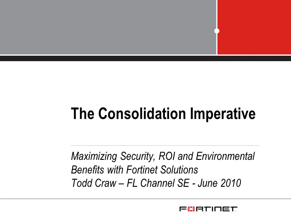 The Consolidation Imperative Maximizing Security, ROI and Environmental Benefits with Fortinet Solutions Todd Craw – FL Channel SE - June 2010