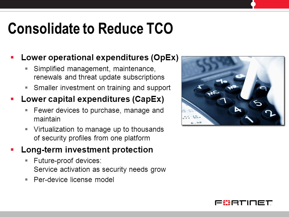 Consolidate to Reduce TCO Lower operational expenditures (OpEx) Simplified management, maintenance, renewals and threat update subscriptions Smaller investment on training and support Lower capital expenditures (CapEx) Fewer devices to purchase, manage and maintain Virtualization to manage up to thousands of security profiles from one platform Long-term investment protection Future-proof devices: Service activation as security needs grow Per-device license model