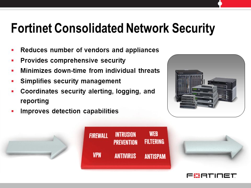 Fortinet Consolidated Network Security Reduces number of vendors and appliances Provides comprehensive security Minimizes down-time from individual threats Simplifies security management Coordinates security alerting, logging, and reporting Improves detection capabilities