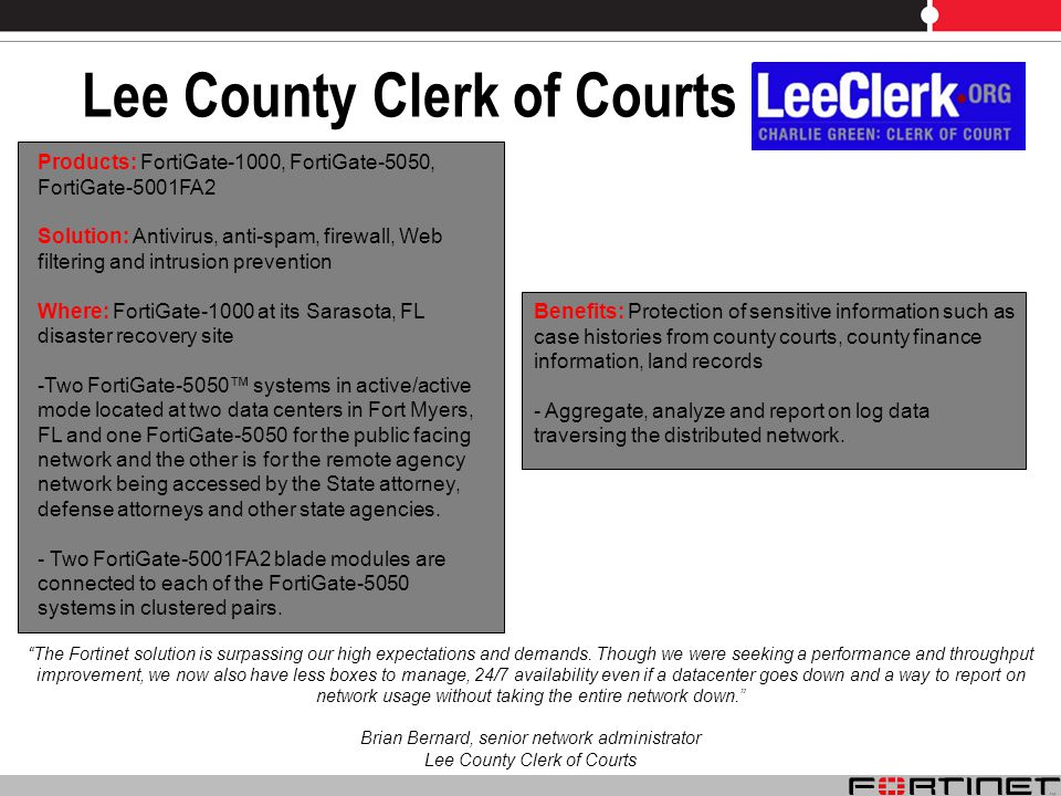 Lee County Clerk of Courts The Fortinet solution is surpassing our high expectations and demands.