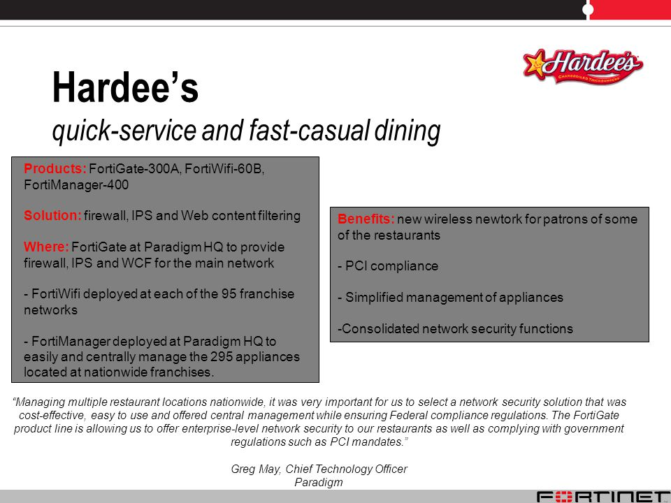 Hardees quick-service and fast-casual dining Managing multiple restaurant locations nationwide, it was very important for us to select a network security solution that was cost-effective, easy to use and offered central management while ensuring Federal compliance regulations.