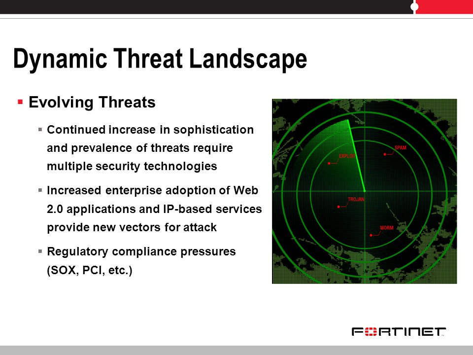 Dynamic Threat Landscape Evolving Threats Continued increase in sophistication and prevalence of threats require multiple security technologies Increased enterprise adoption of Web 2.0 applications and IP-based services provide new vectors for attack Regulatory compliance pressures (SOX, PCI, etc.)
