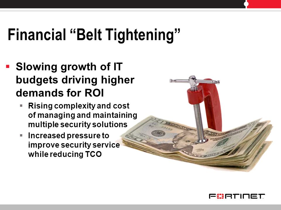 Financial Belt Tightening Slowing growth of IT budgets driving higher demands for ROI Rising complexity and cost of managing and maintaining multiple security solutions Increased pressure to improve security service while reducing TCO
